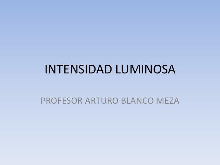 INTENSIDAD LUMINOSAPROFESOR ARTURO BLANCO MEZA
