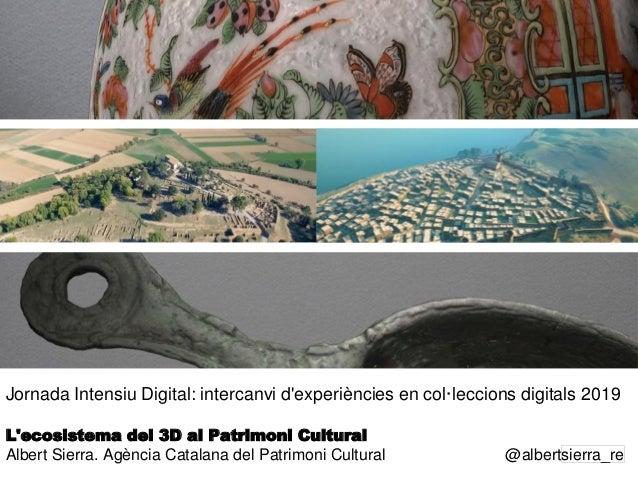 1 Jornada Intensiu Digital: intercanvi d'experiències en col·leccions digitals 2019 L'ecosistema del 3D al Patrimoni Cultu...
