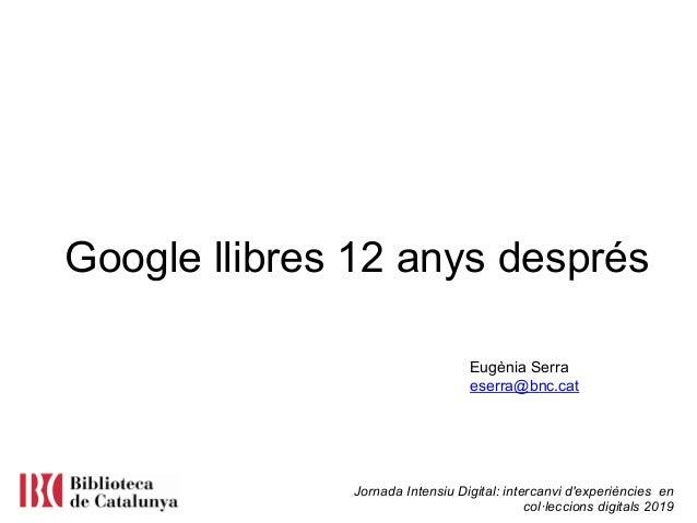 Jornada Intensiu Digital: intercanvi d'experiències en col·leccions digitals 2019 Google llibres 12 anys després Eugènia S...