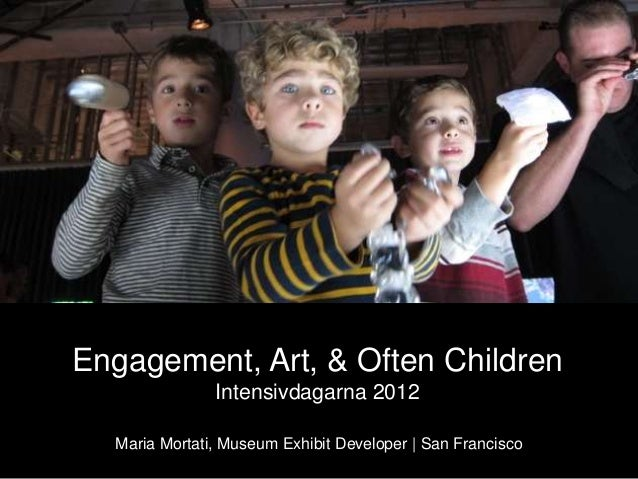 Engagement, Art, & Often Children Intensivdagarna 2012 Maria Mortati, Museum Exhibit Developer | San Francisco