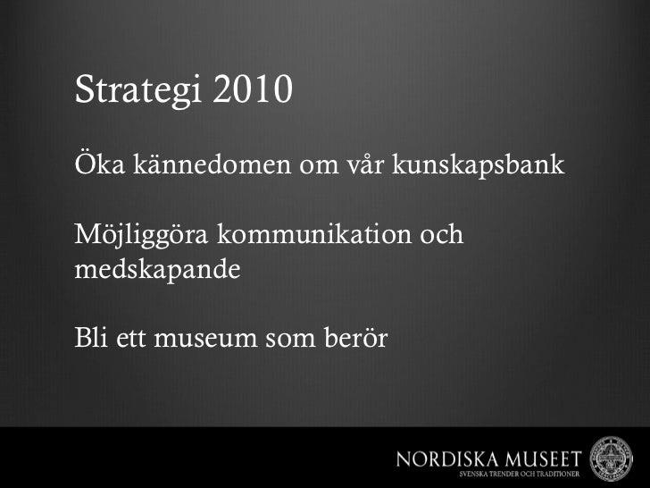 Strategi 2010Öka kännedomen om vår kunskapsbankMöjliggöra kommunikation ochmedskapandeBli ett museum som berör