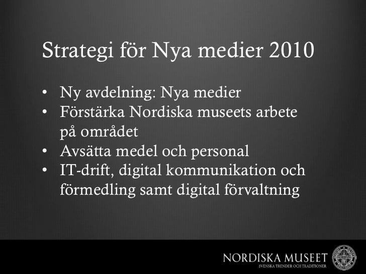 Strategi för Nya medier 2010• Ny avdelning: Nya medier• Förstärka Nordiska museets arbete   på området• Avsätta medel o...
