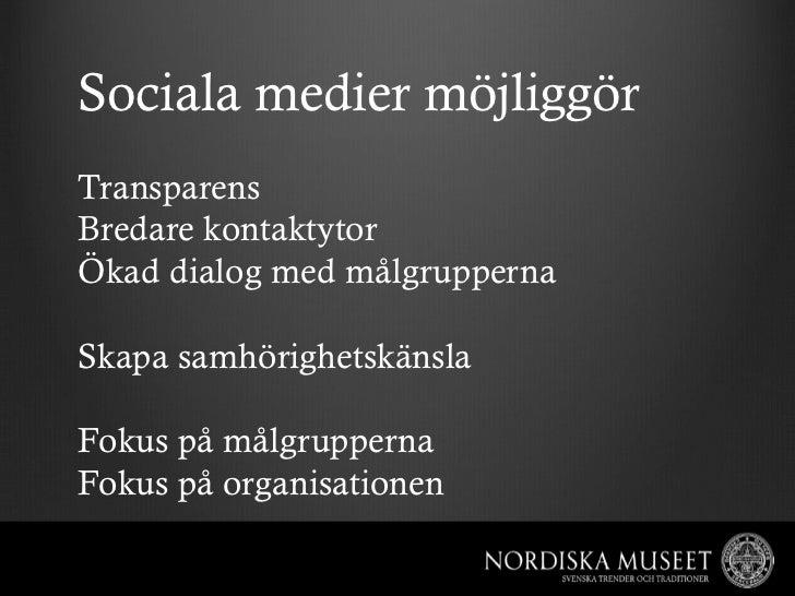 Sociala medier möjliggörTransparensBredare kontaktytorÖkad dialog med målgruppernaSkapa samhörighetskänslaFokus på målgrup...