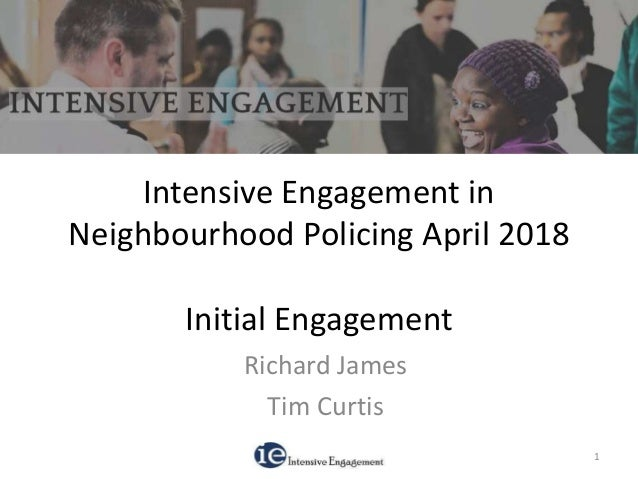 Intensive Engagement in Neighbourhood Policing April 2018 Initial Engagement Richard James Tim Curtis 1