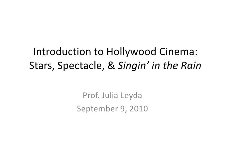 Introduction to Hollywood Cinema:Stars, Spectacle, & Singin' in the Rain<br />Prof. Julia Leyda<br />September 8, 2010<br />
