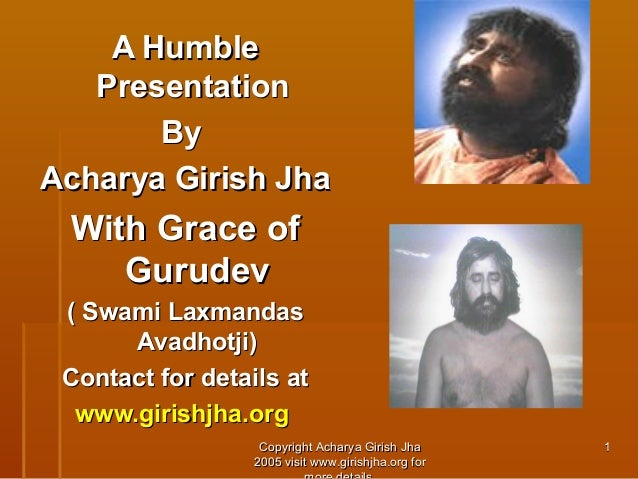 A Humble Presentation By Acharya Girish Jha  With Grace of Gurudev ( Swami Laxmandas Avadhotji) Contact for details at www...