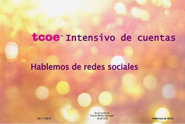 Intensivo de cuentas Hablemos de redes sociales  29/11/2013  Ana Gutiérrez Social Media Manager Draft FCB  Hablemos de RR....
