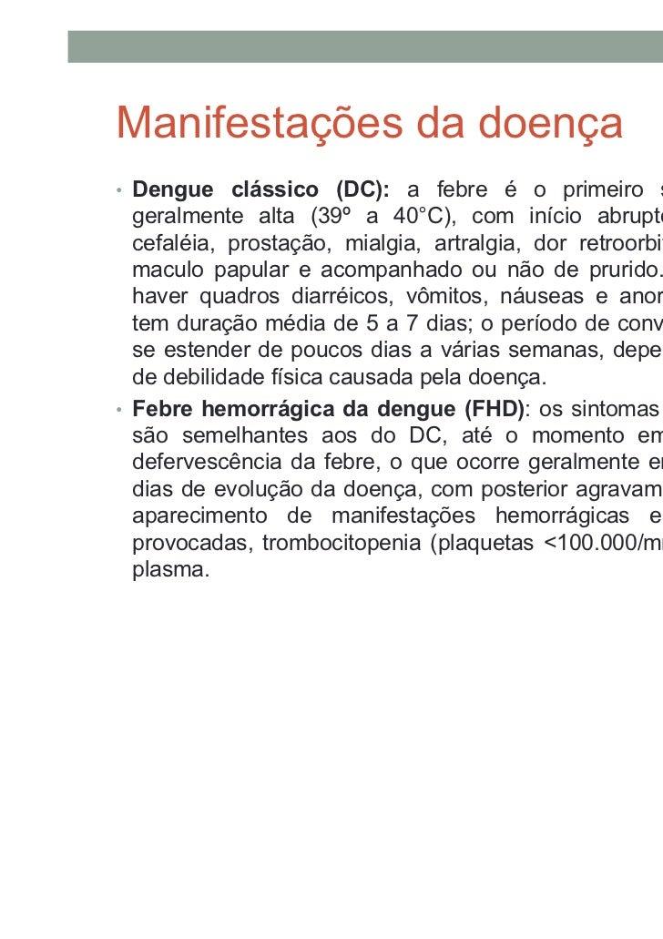 Manifestações da doença• Dengue clássico (DC): a febre é o primeiro sintoma, sendo  geralmente alta (39º a 40°C), com iníc...
