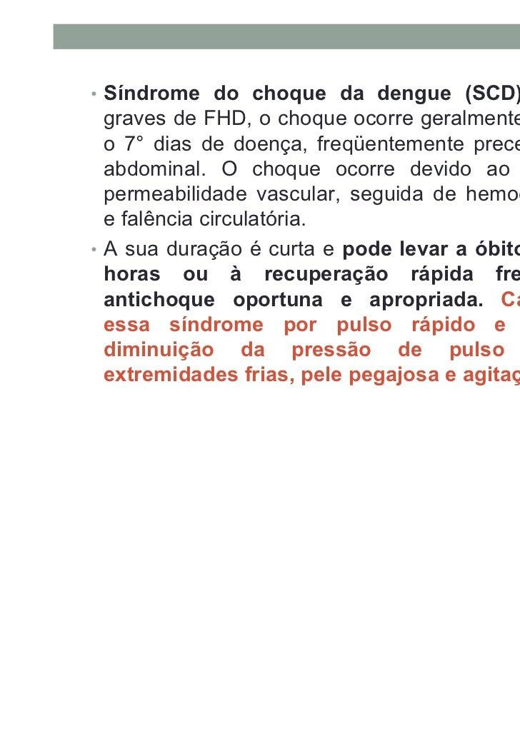 • Síndrome do choque da dengue (SCD): nos casos  graves de FHD, o choque ocorre geralmente entre o 3° e  o 7° dias de doen...