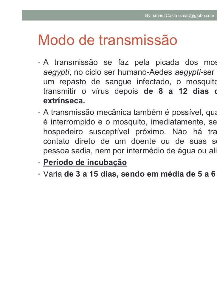 By Ismael Costa ismac@globo.com   7Modo de transmissão• A transmissão se faz pela picada dos mosquitos Aedes  aegypti, no ...