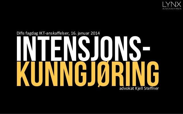 Intensjonskunngjøring Difis  fagdag  IKT-‐anskaffelser,  16.  januar  2014           advokat  Kjell  St...