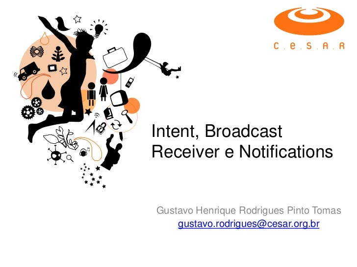 Intent, BroadcastReceiver e NotificationsGustavo Henrique Rodrigues Pinto Tomas    gustavo.rodrigues@cesar.org.br