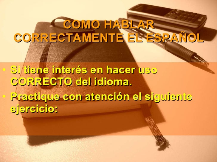 COMO HABLAR CORRECTAMENTE EL ESPAÑOL <ul><li>Si tiene interés en hacer uso CORRECTO del idioma. </li></ul><ul><li>Practiqu...