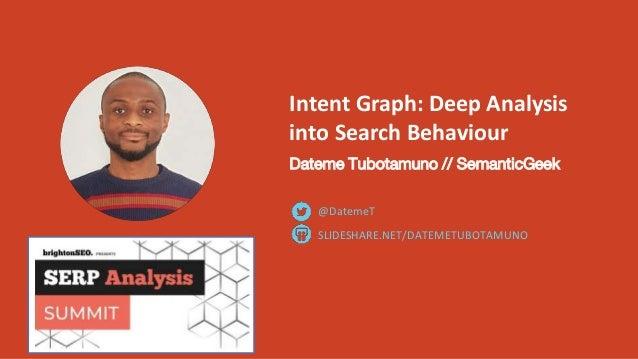 Intent Graph: Deep Analysis into Search Behaviour Dateme Tubotamuno // SemanticGeek SLIDESHARE.NET/DATEMETUBOTAMUNO @Datem...