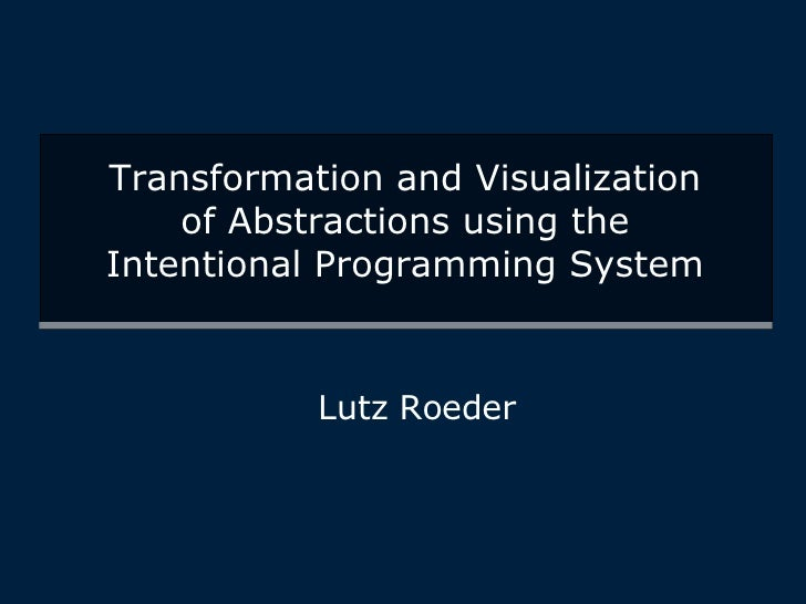 Transformation and Visualization of Abstractions using the Intentional Programming System Lutz Roeder