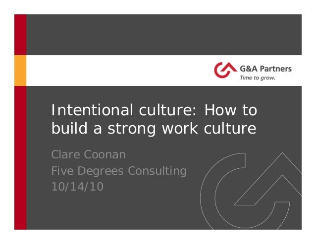 Intentional culture: How to build a strong work culture Clare Coonan Five Degrees Consulting 10/14/10