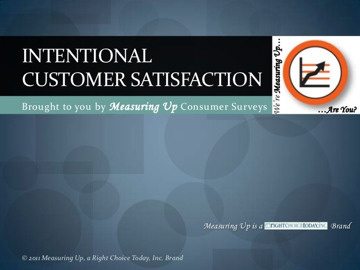 Brought to you by Measuring Up Consumer Surveys<br />IntentionalCustomer Satisfaction<br />We're Measuring Up…<br />…Are Y...