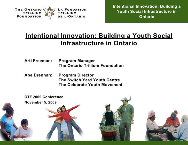 Intentional Innovation: Building a Youth Social Infrastructure in Ontario Arti Freeman:  Program Manager The Ontario Trill...