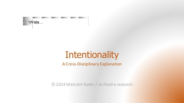 Intentionality A Cross-Disciplinary Explanation © 2014 Malcolm Ryder / archestra research