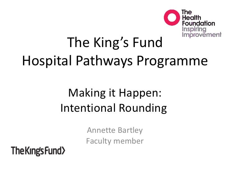 The King's Fund Hospital Pathways Programme Making it Happen: Intentional Rounding  Annette Bartley Faculty member