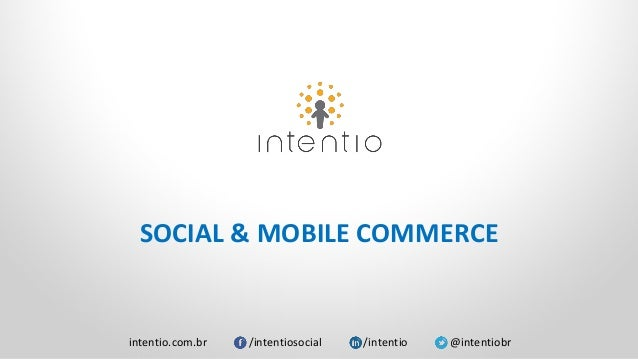 intentio.com.br /intentiosocial /intentio @intentiobr SOCIAL & MOBILE COMMERCE