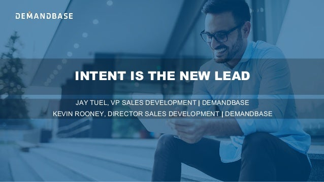 INTENT IS THE NEW LEAD JAY TUEL, VP SALES DEVELOPMENT | DEMANDBASE KEVIN ROONEY, DIRECTOR SALES DEVELOPMENT | DEMANDBASE
