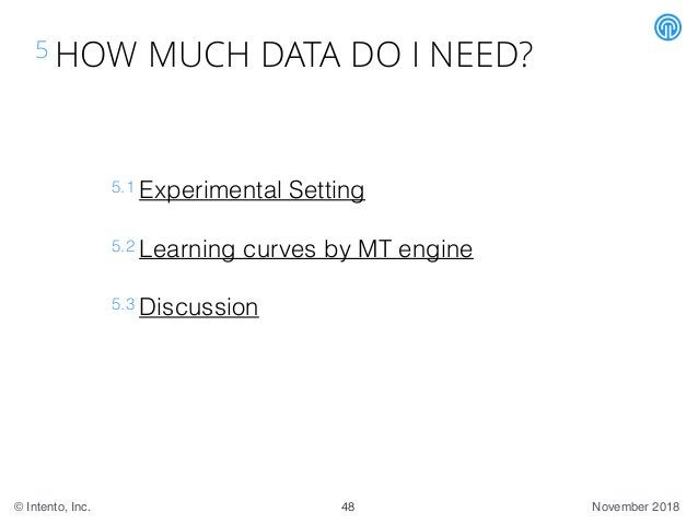 November 2018© Intento, Inc. 5 HOW MUCH DATA DO I NEED? 5.1 Experimental Setting 5.2 Learning curves by MT engine 5.3 Disc...