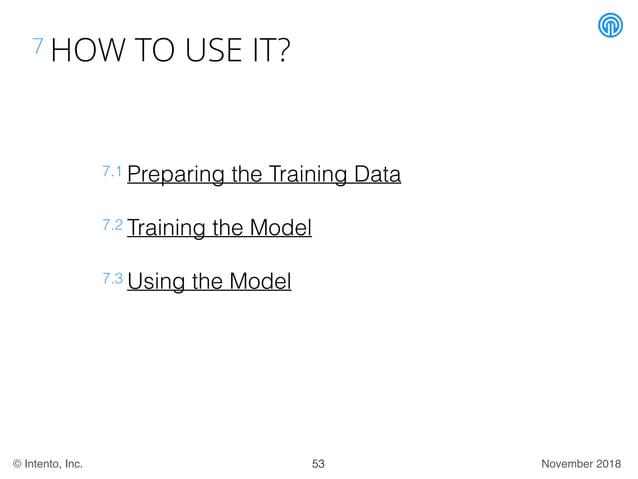 November 2018© Intento, Inc. 7 HOW TO USE IT? 53 7.1 Preparing the Training Data 7.2 Training the Model 7.3 Using the Model