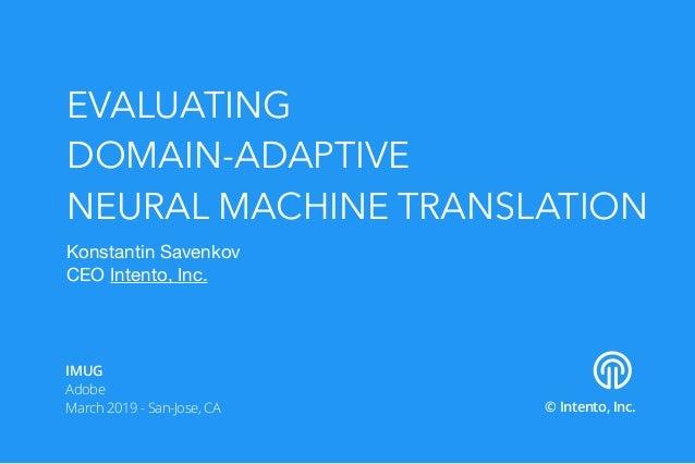 EVALUATING DOMAIN-ADAPTIVE NEURAL MACHINE TRANSLATION Konstantin Savenkov  CEO Intento, Inc. © Intento, Inc. IMUG Adobe Ma...