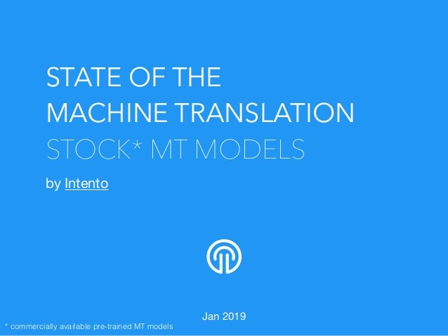 STATE OF THE MACHINE TRANSLATION STOCK* MT MODELS by Intento  Jan 2019 * commercially available pre-trained MT models