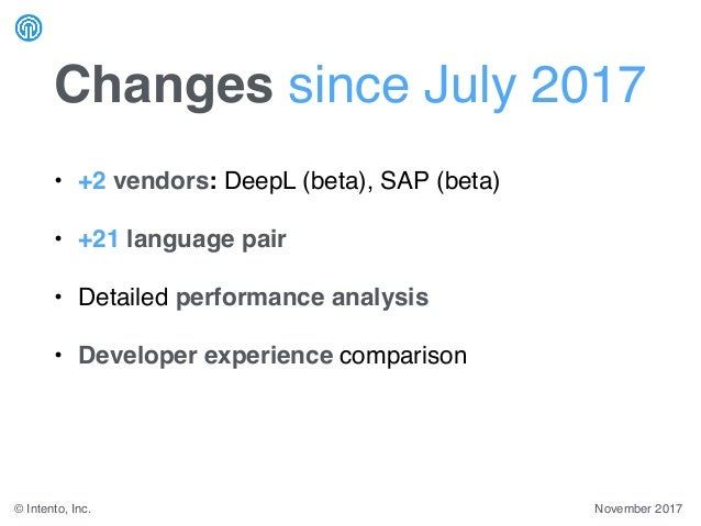 November 2017© Intento, Inc. Changes since July 2017 • +2 vendors: DeepL (beta), SAP (beta) • +21 language pair • Detailed...
