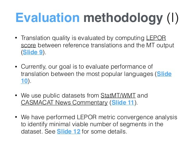 Evaluation methodology (I) • Translation quality is evaluated by computing LEPOR score between reference translations and ...