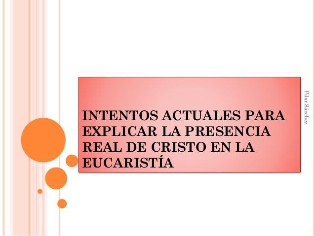 INTENTOS ACTUALES PARA EXPLICAR LA PRESENCIA REAL DE CRISTO EN LA EUCARISTÍA PilarSánchez