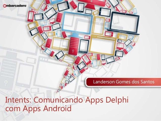 Landerson Gomes dos Santos  Intents: Comunicando Apps Delphi  com Apps Android