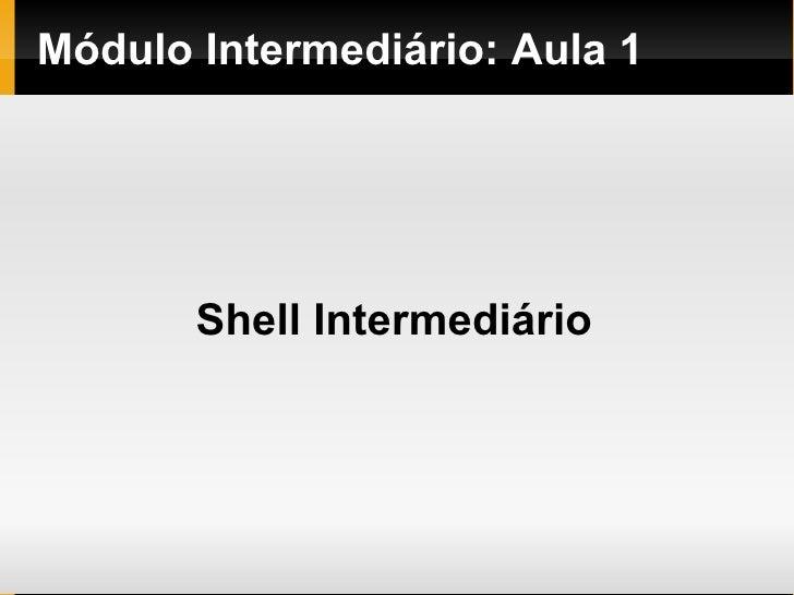Módulo   Intermediário : Aula 1 Shell Intermediário