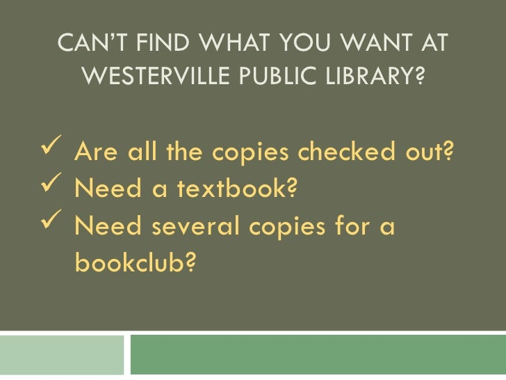 CAN'T FIND WHAT YOU WANT AT WESTERVILLE PUBLIC LIBRARY? <ul><li>Are all the copies checked out? </li></ul><ul><li>Need a t...