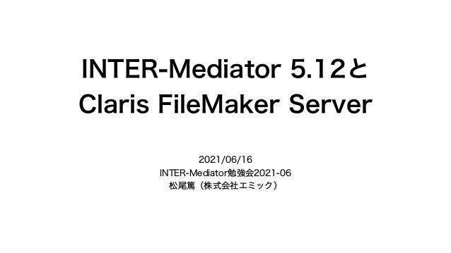 INTER-Mediator 5.12と Claris FileMaker Server 2021/06/16 INTER-Mediator勉強会2021-06 松尾篤(株式会社エミック)