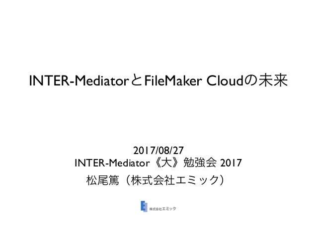 INTER-Mediator FileMaker Cloud 2017/08/27 INTER-Mediator 2017