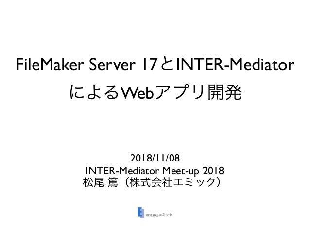 FileMaker Server 17 INTER-Mediator Web 2018/11/08 INTER-Mediator Meet-up 2018