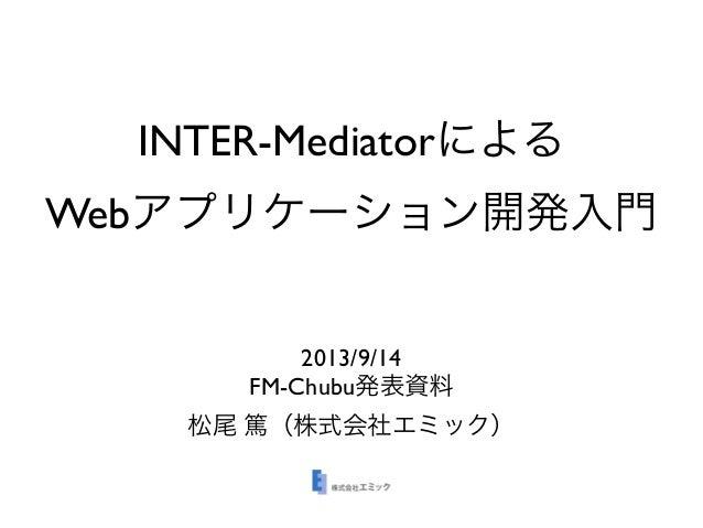INTER-Mediatorによる Webアプリケーション開発入門 2013/9/14 FM-Chubu発表資料 松尾 篤(株式会社エミック)