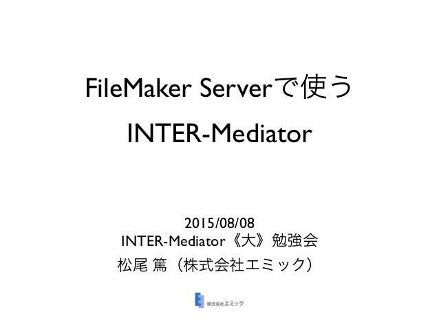 FileMaker Serverで使う INTER-Mediator 2015/08/08 INTER-Mediator《大》勉強会 松尾 篤(株式会社エミック)