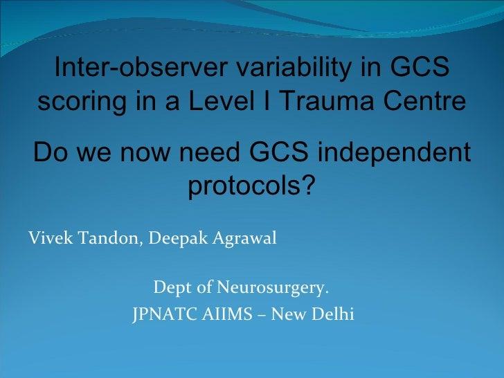 Vivek Tandon, Deepak Agrawal  Dept of Neurosurgery.  JPNATC AIIMS – New Delhi Inter-observer variability in GCS scoring in...