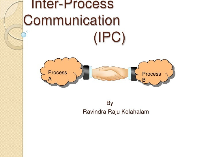 Inter-Process Communication                  (IPC)<br />Process  A<br />Process B<br />By <br />RavindraRajuKolahalam<br />