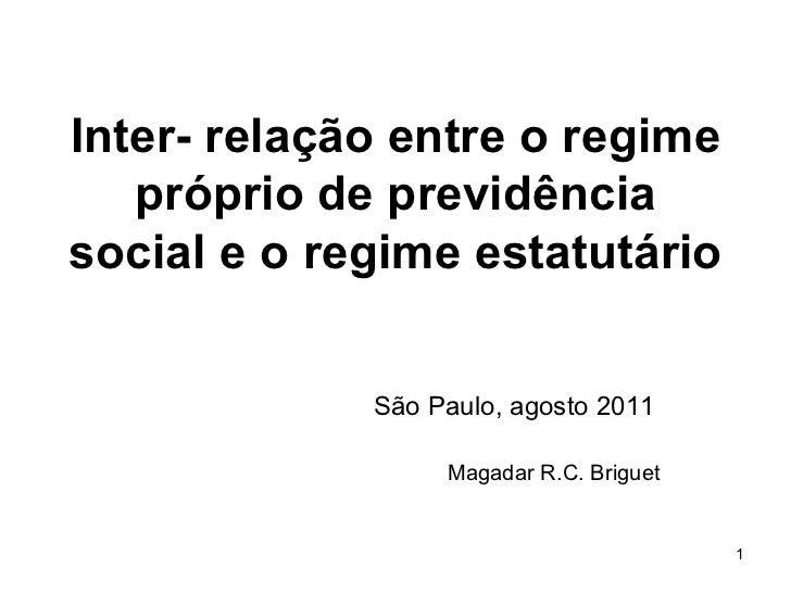 Inter- relação entre o regime próprio de previdência social e o regime estatutário São Paulo, agosto 2011 Magadar R.C. Bri...