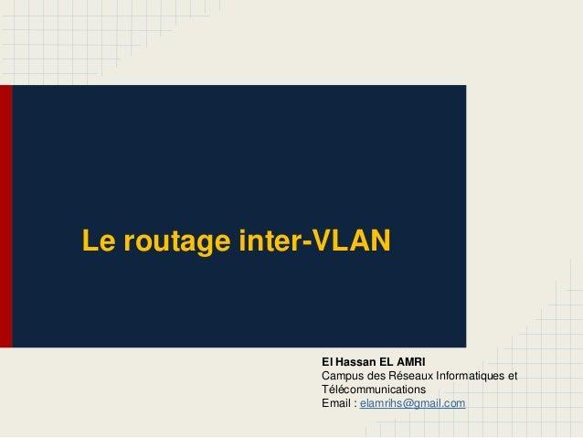 Le routage inter-VLAN El Hassan EL AMRI Campus des Réseaux Informatiques et Télécommunications Email : elamrihs@gmail.com
