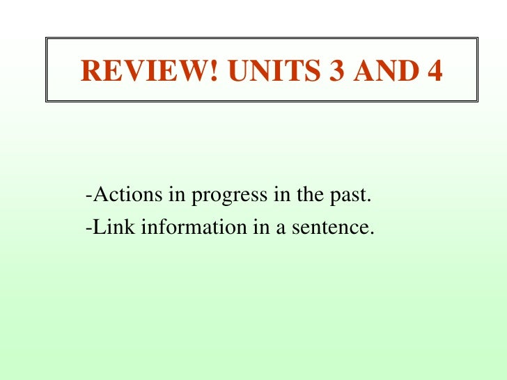 REVIEW! UNITS 3 AND 4<br />-Actions in progress in the past.<br />-Link information in a sentence.<br />