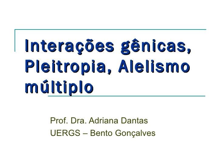 Interações gênicas,Pleitropia, Alelismomúltiplo   Prof. Dra. Adriana Dantas   UERGS – Bento Gonçalves