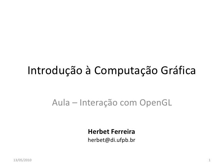 Introdução à Computação Gráfica               Aula – Interação com OpenGL                       Herbet Ferreira           ...