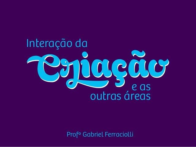 Profº Gabriel Ferraciolli Interação da e as outras áreas