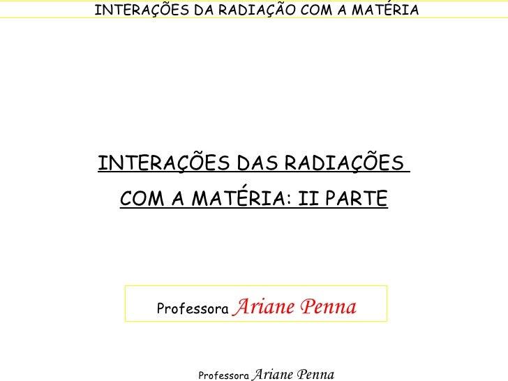 INTERAÇÕES DAS RADIAÇÕES  COM A MATÉRIA: II PARTE Professora  Ariane Penna